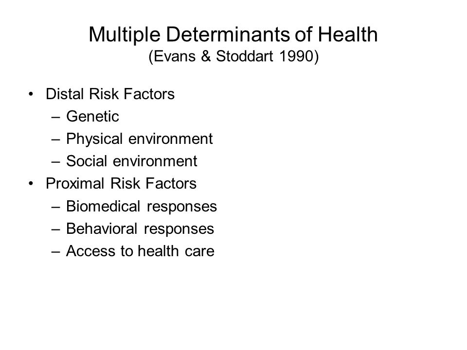Multiple Determinants of Health (Evans & Stoddart 1990) Distal Risk Factors –Genetic –Physical environment –Social environment Proximal Risk Factors –Biomedical responses –Behavioral responses –Access to health care