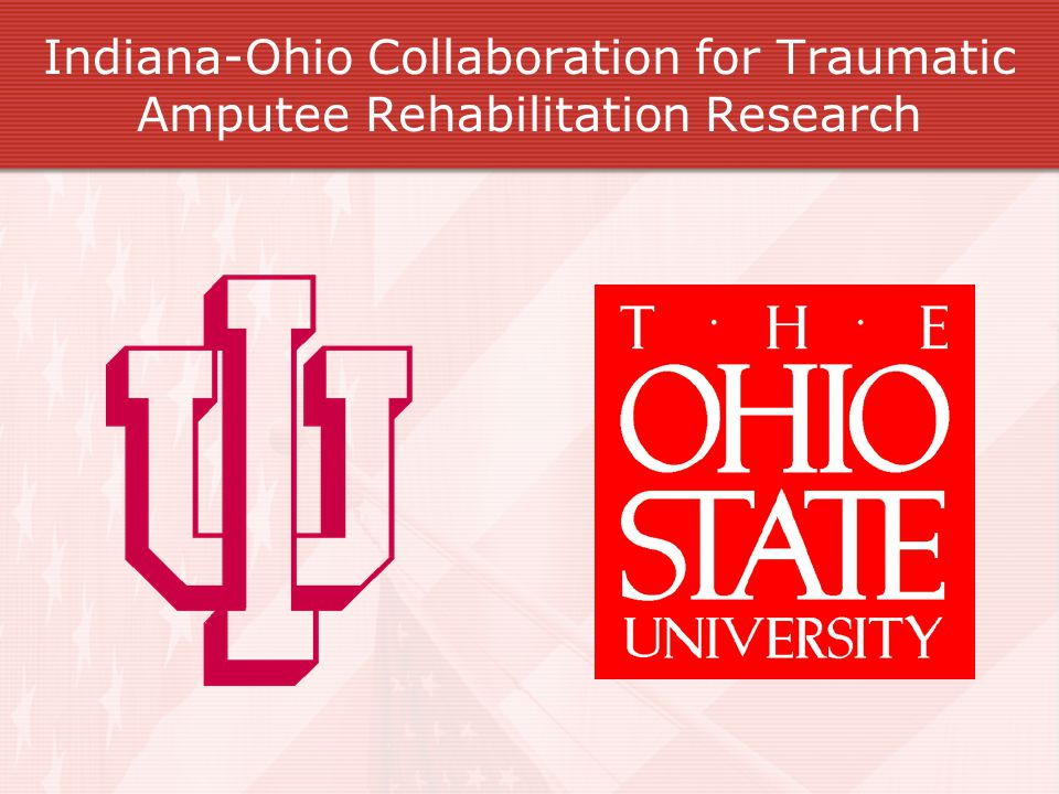 The Indiana-Ohio Initiative Collaborative effort between Indiana University and The Ohio State University IU: School of Health and Rehabilitation Sciences School of Medicine Indiana Center for Rehabilitation Sciences and Engineering Research OSU: School of Allied Medical Professions College of Medicine and Public Health Partners: Department of Defense Department of Veteran Affairs Board of Advisors
