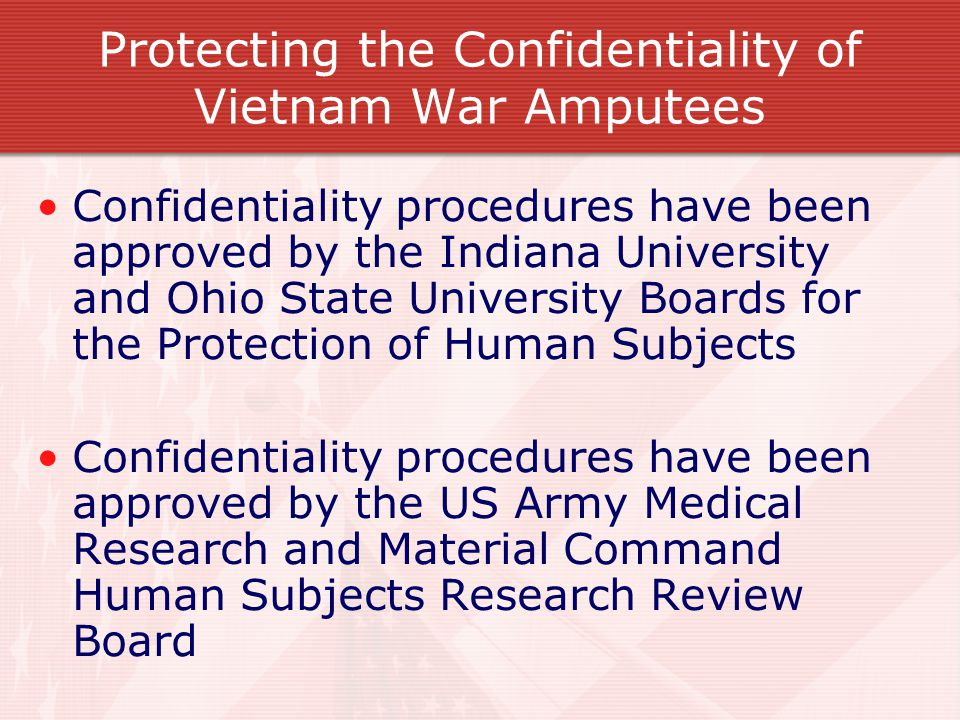Protecting the Confidentiality of Vietnam War Amputees Confidentiality procedures have been approved by the Indiana University and Ohio State University Boards for the Protection of Human Subjects Confidentiality procedures have been approved by the US Army Medical Research and Material Command Human Subjects Research Review Board