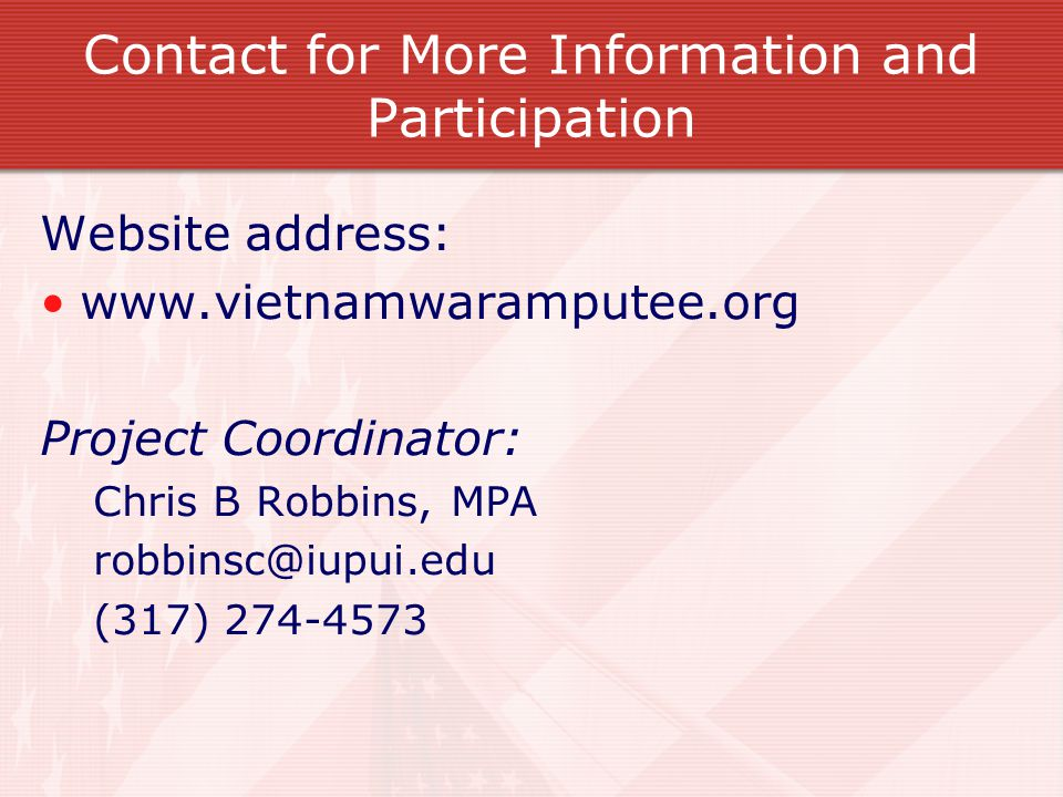 Contact for More Information and Participation Website address: www.vietnamwaramputee.org Project Coordinator: Chris B Robbins, MPA robbinsc@iupui.edu (317) 274-4573