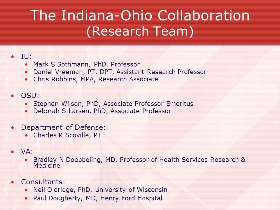 The Indiana-Ohio Collaboration (Research Team) IU: Mark S Sothmann, PhD, Professor Daniel Vreeman, PT, DPT, Assistant Research Professor Chris Robbins, MPA, Research Associate OSU: Stephen Wilson, PhD, Associate Professor Emeritus Deborah S Larsen, PhD, Associate Professor Department of Defense: Charles R Scoville, PT VA: Bradley N Doebbeling, MD, Professor of Health Services Research & Medicine Consultants: Neil Oldridge, PhD, University of Wisconsin Paul Dougherty, MD, Henry Ford Hospital