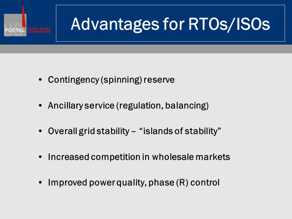 Advantages for RTOs/ISOs Contingency (spinning) reserve Ancillary service (regulation, balancing) Overall grid stability – islands of stability Increased competition in wholesale markets Improved power quality, phase (R) control