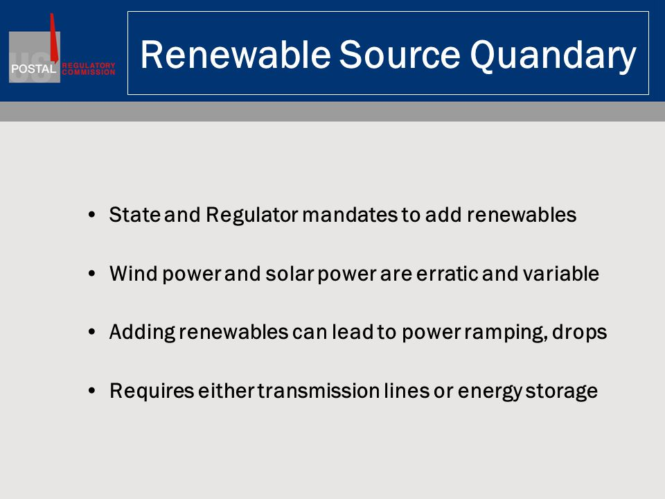 Renewable Source Quandary State and Regulator mandates to add renewables Wind power and solar power are erratic and variable Adding renewables can lead to power ramping, drops Requires either transmission lines or energy storage