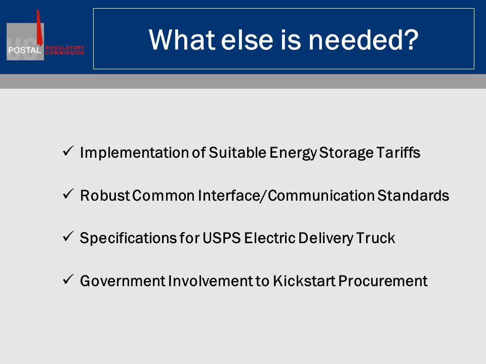 What else is needed? Implementation of Suitable Energy Storage Tariffs Robust Common Interface/Communication Standards Specifications for USPS Electri