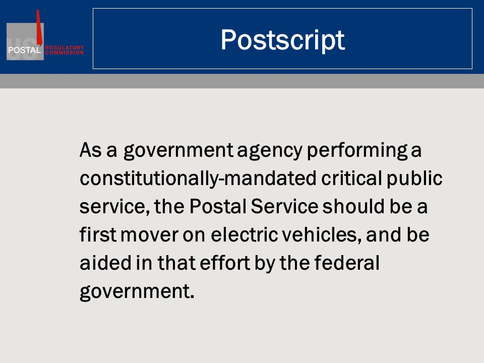 Postscript As a government agency performing a constitutionally-mandated critical public service, the Postal Service should be a first mover on electr