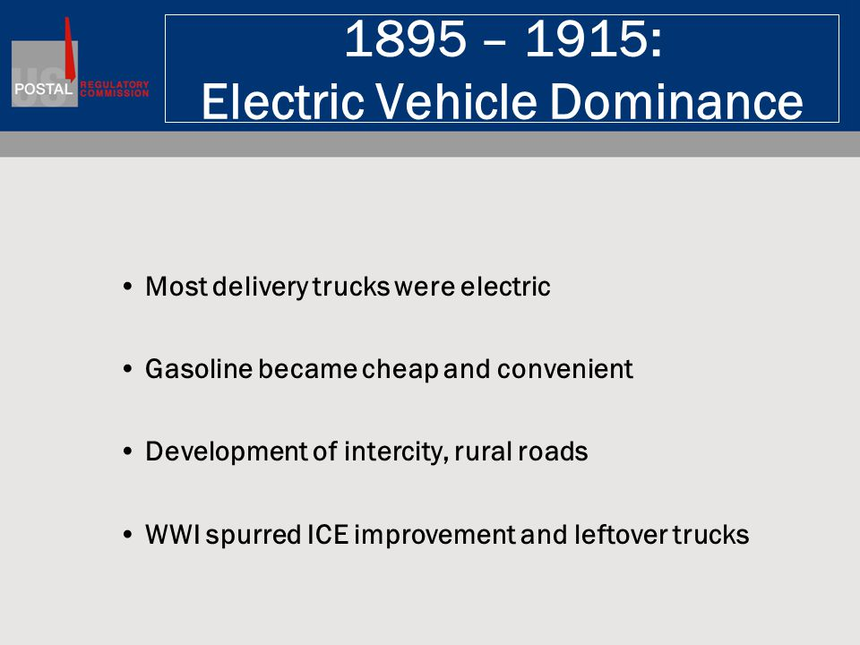 1895 – 1915: Electric Vehicle Dominance Most delivery trucks were electric Gasoline became cheap and convenient Development of intercity, rural roads WWI spurred ICE improvement and leftover trucks