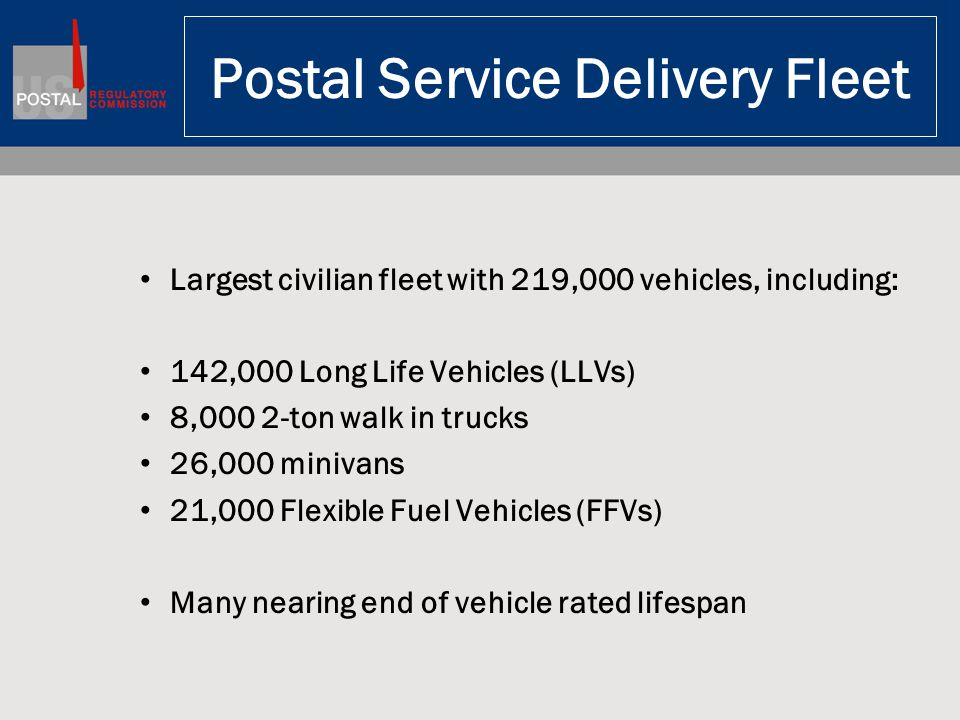Postal Service Delivery Fleet Largest civilian fleet with 219,000 vehicles, including: 142,000 Long Life Vehicles (LLVs) 8,000 2-ton walk in trucks 26