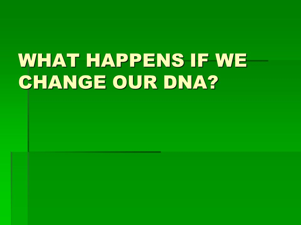 WHAT HAPPENS IF WE CHANGE OUR DNA?
