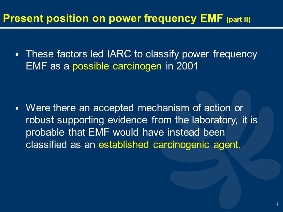 7  These factors led IARC to classify power frequency EMF as a possible carcinogen in 2001  Were there an accepted mechanism of action or robust supporting evidence from the laboratory, it is probable that EMF would have instead been classified as an established carcinogenic agent.