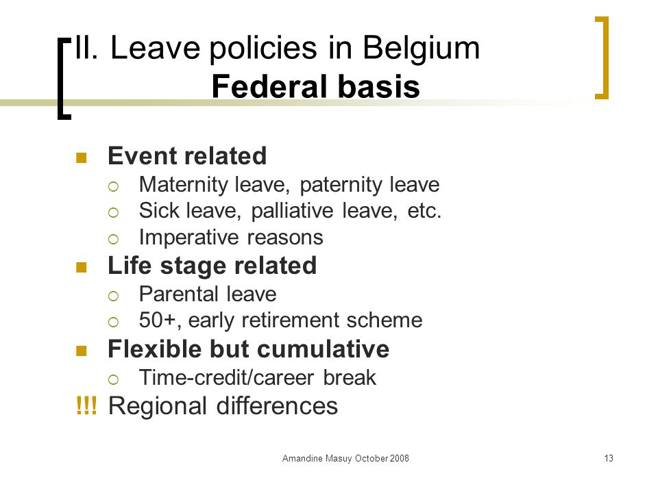 Amandine Masuy October 200813 II. Leave policies in Belgium Federal basis Event related  Maternity leave, paternity leave  Sick leave, palliative le