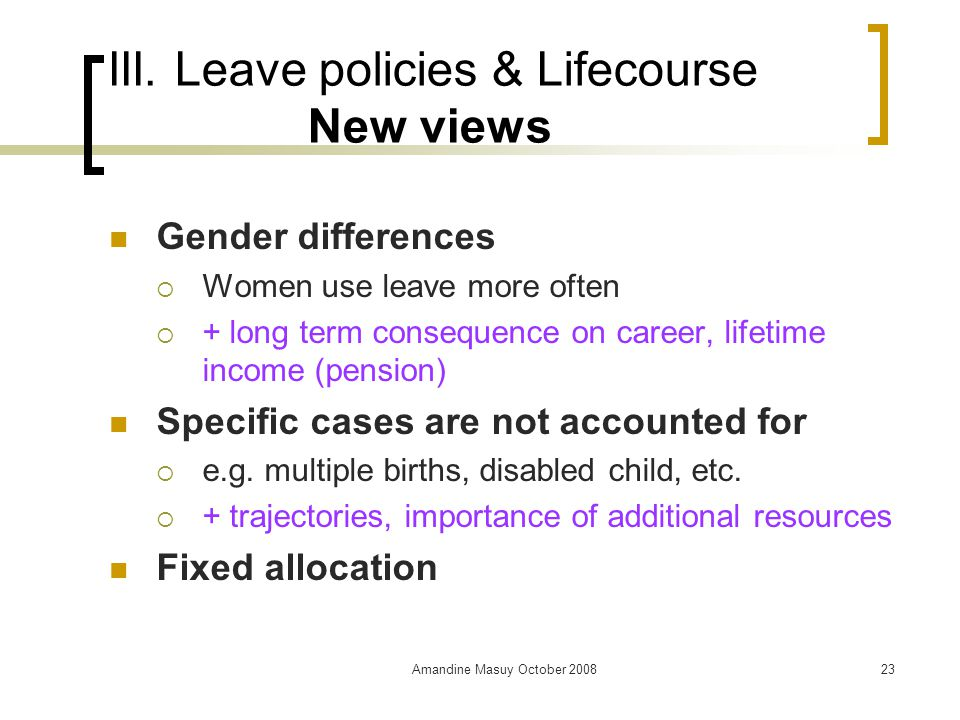 Amandine Masuy October 200823 III. Leave policies & Lifecourse New views Gender differences  Women use leave more often  + long term consequence on