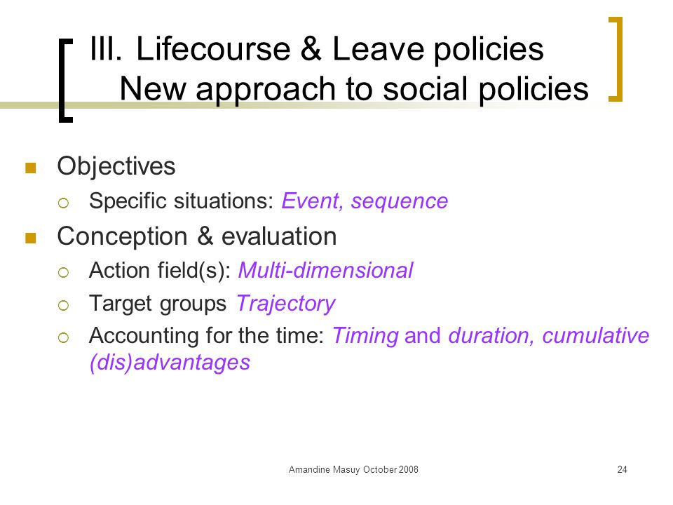 Amandine Masuy October 200824 III. Lifecourse & Leave policies New approach to social policies Objectives  Specific situations: Event, sequence Conce