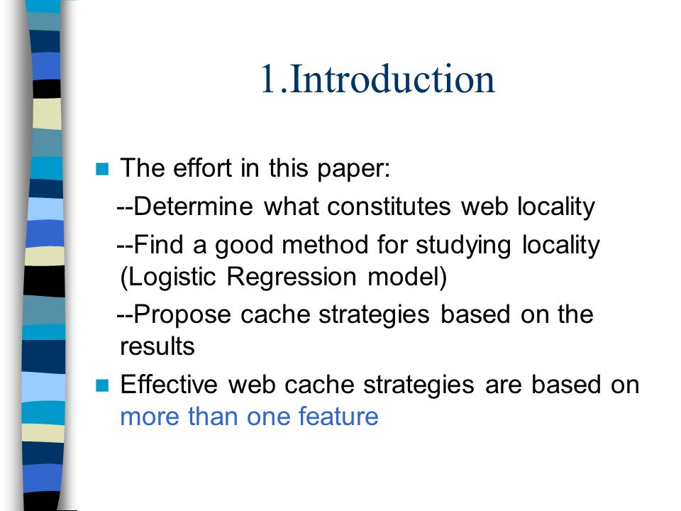 1.Introduction The effort in this paper: --Determine what constitutes web locality --Find a good method for studying locality (Logistic Regression model) --Propose cache strategies based on the results Effective web cache strategies are based on more than one feature