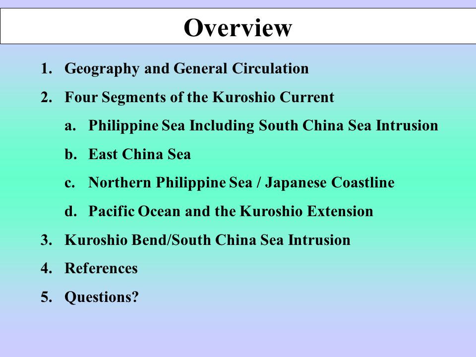 1.Geography and General Circulation 2.Four Segments of the Kuroshio Current a.Philippine Sea Including South China Sea Intrusion b.East China Sea c.Northern Philippine Sea / Japanese Coastline d.Pacific Ocean and the Kuroshio Extension 3.