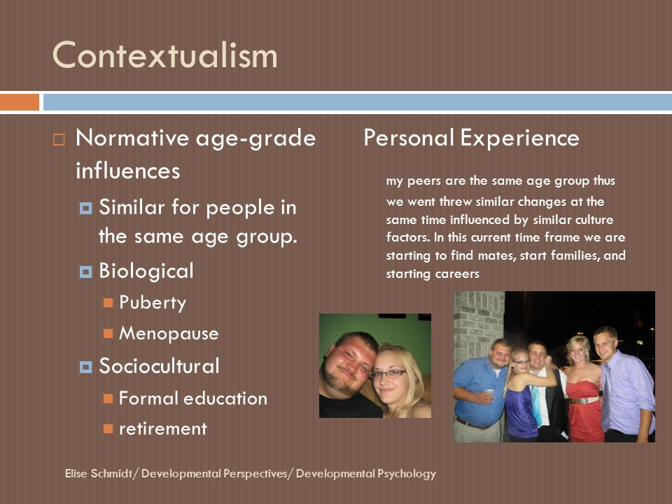 Contextualism  Normative age-grade influences  Similar for people in the same age group.  Biological Puberty Menopause  Sociocultural Formal educa