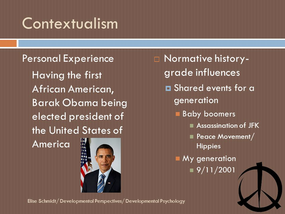 Contextualism Personal Experience Having the first African American, Barak Obama being elected president of the United States of America  Normative h