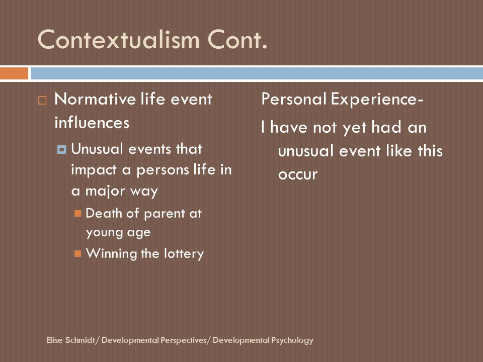 Contextualism Cont.  Normative life event influences  Unusual events that impact a persons life in a major way Death of parent at young age Winning