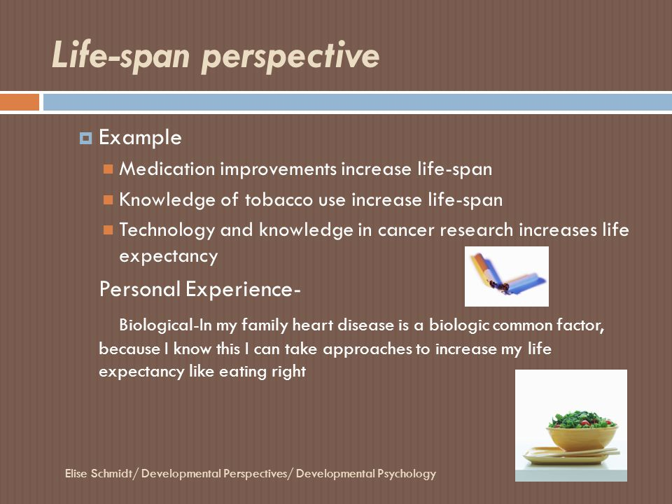 Characteristics of the life-span perspective Elise Schmidt/ Developmental Perspectives/ Developmental Psychology  Development is lifelong  There is no end point to development and no one age group dominates another  Maximum life span for humans-122 years  Personal Experience As an early adult I am still developing not as rapid physically