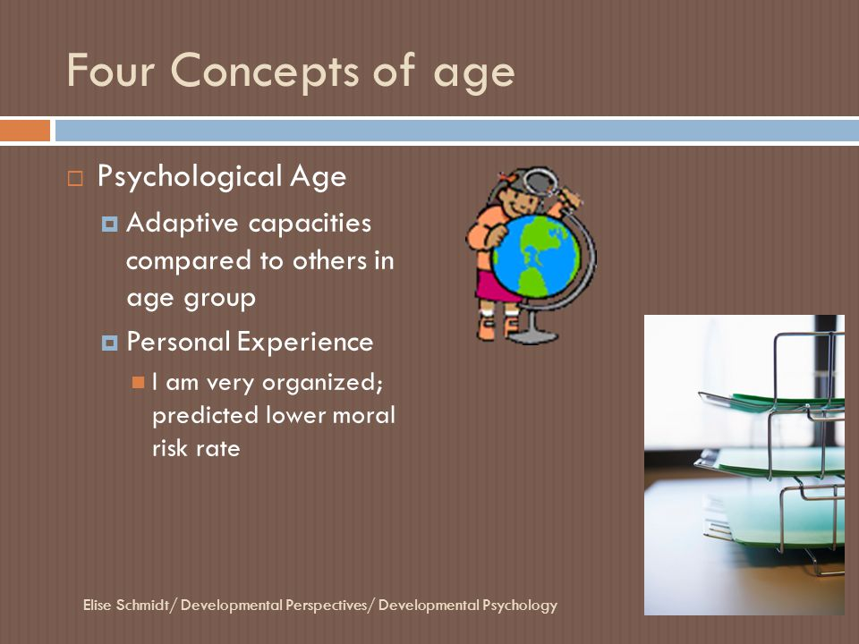 Four Concepts of age  Psychological Age  Adaptive capacities compared to others in age group  Personal Experience I am very organized; predicted lo