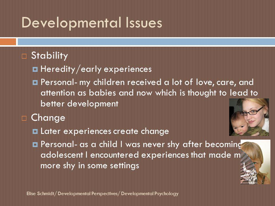 Developmental Issues Elise Schmidt/ Developmental Perspectives/ Developmental Psychology  Stability  Heredity/early experiences  Personal- my child