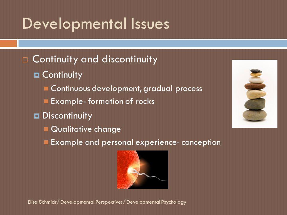 Developmental Issues Elise Schmidt/ Developmental Perspectives/ Developmental Psychology  Continuity and discontinuity  Continuity Continuous develo