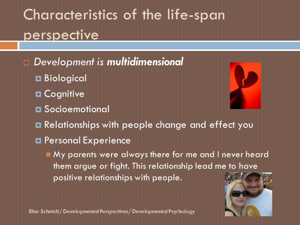 Characteristics of the life-span perspective Elise Schmidt/ Developmental Perspectives/ Developmental Psychology  Development is plastic  Various dimensions in different points of development  ability to change  you can't teach an old dog new tricks Or can you.