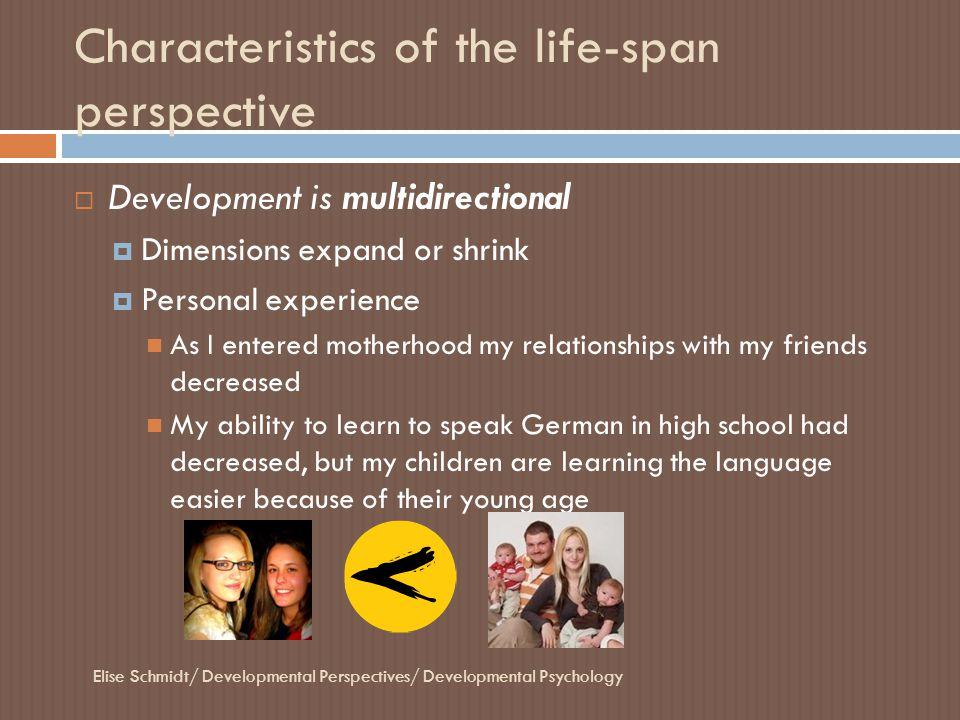 Characteristics of the life-span perspective Elise Schmidt/ Developmental Perspectives/ Developmental Psychology  Development is multidirectional  D