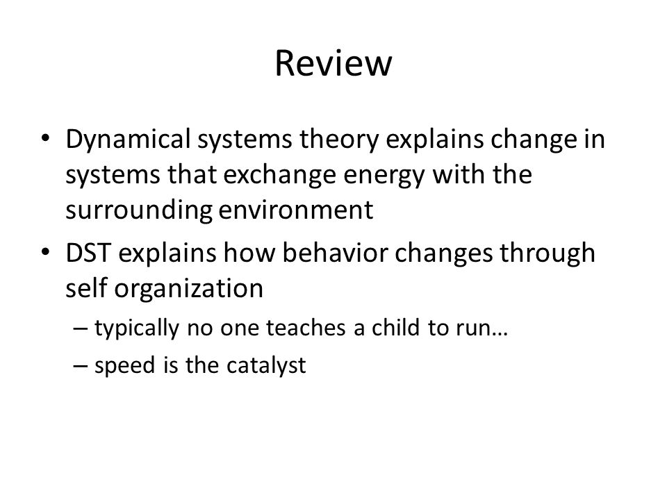Review Dynamical systems theory explains change in systems that exchange energy with the surrounding environment DST explains how behavior changes through self organization – typically no one teaches a child to run… – speed is the catalyst