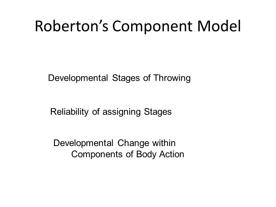 Roberton's Component Model Developmental Stages of Throwing Reliability of assigning Stages Developmental Change within Components of Body Action
