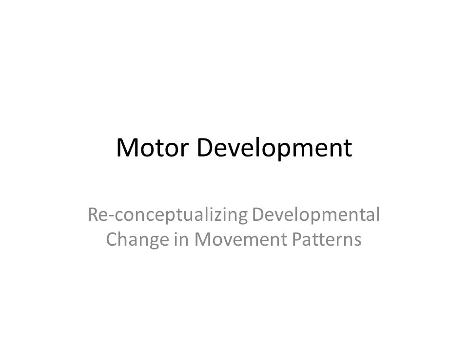 Motor Development Re-conceptualizing Developmental Change in Movement Patterns
