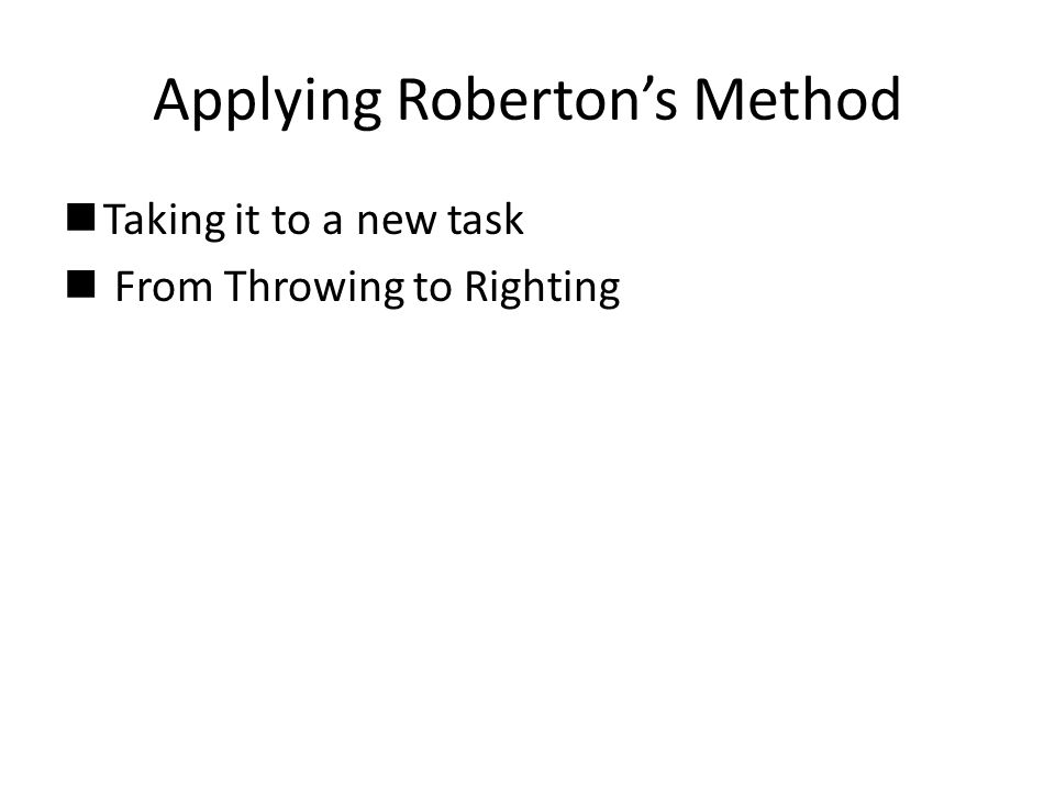Applying Roberton's Method nTaking it to a new task n From Throwing to Righting