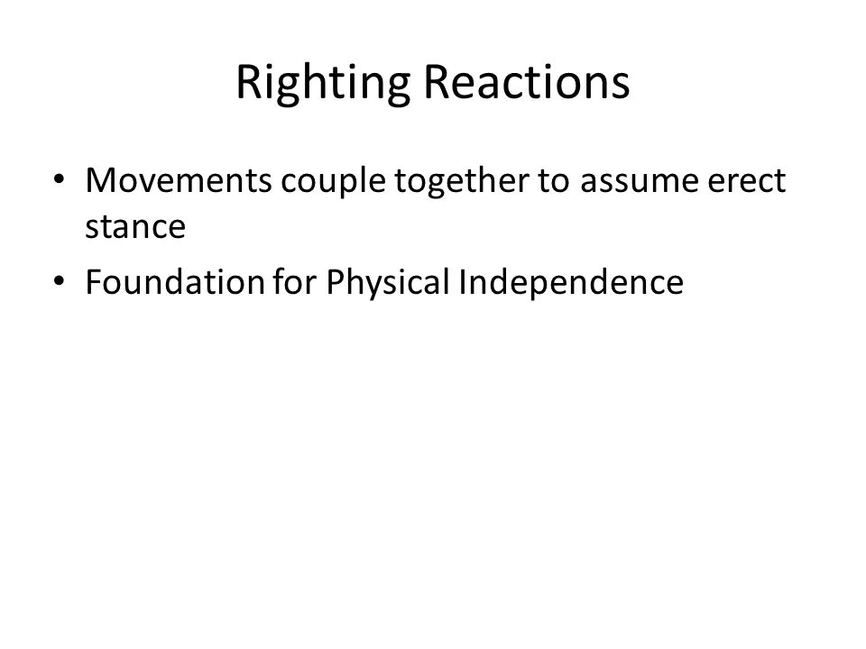 Righting Reactions Movements couple together to assume erect stance Foundation for Physical Independence