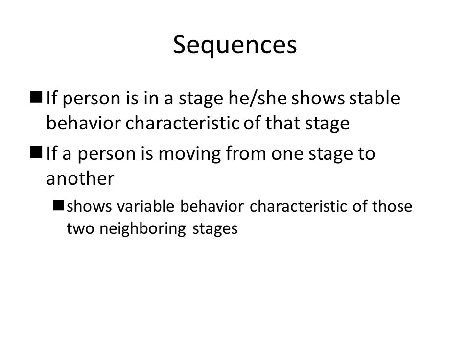 Sequences nIf person is in a stage he/she shows stable behavior characteristic of that stage nIf a person is moving from one stage to another nshows variable behavior characteristic of those two neighboring stages