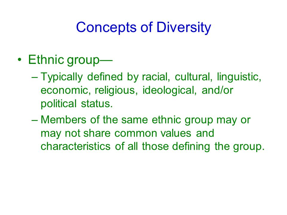 Concepts of Diversity Ethnic group— –Typically defined by racial, cultural, linguistic, economic, religious, ideological, and/or political status.