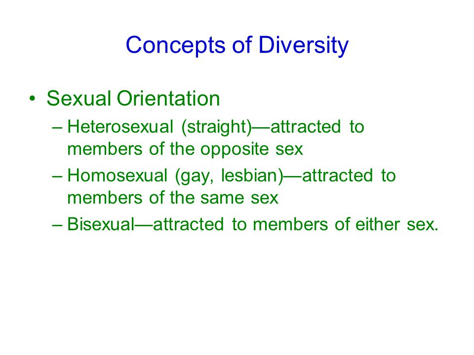 Concepts of Diversity Sexual Orientation –Heterosexual (straight)—attracted to members of the opposite sex –Homosexual (gay, lesbian)—attracted to members of the same sex –Bisexual—attracted to members of either sex.