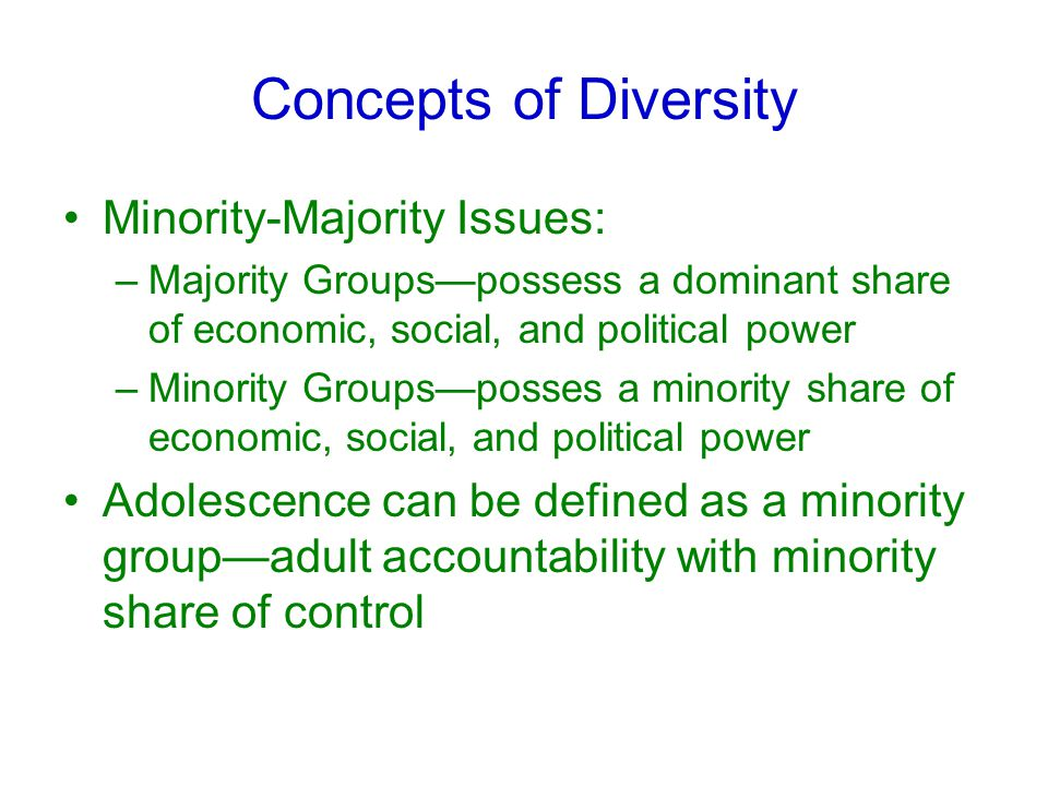 Concepts of Diversity Minority-Majority Issues: –Majority Groups—possess a dominant share of economic, social, and political power –Minority Groups—posses a minority share of economic, social, and political power Adolescence can be defined as a minority group—adult accountability with minority share of control