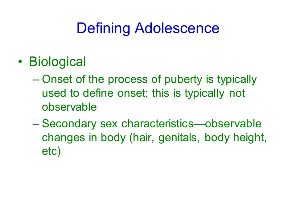 Defining Adolescence Biological –Onset of the process of puberty is typically used to define onset; this is typically not observable –Secondary sex characteristics—observable changes in body (hair, genitals, body height, etc)