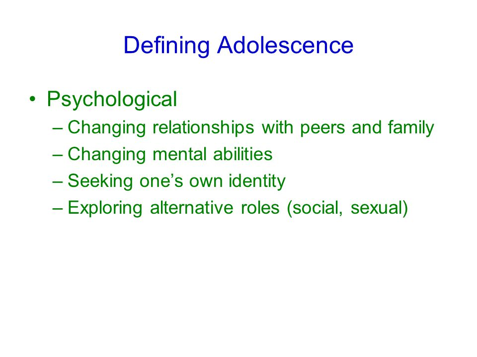 Defining Adolescence Psychological –Changing relationships with peers and family –Changing mental abilities –Seeking one's own identity –Exploring alternative roles (social, sexual)