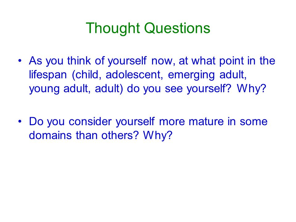 Thought Questions As you think of yourself now, at what point in the lifespan (child, adolescent, emerging adult, young adult, adult) do you see yourself.