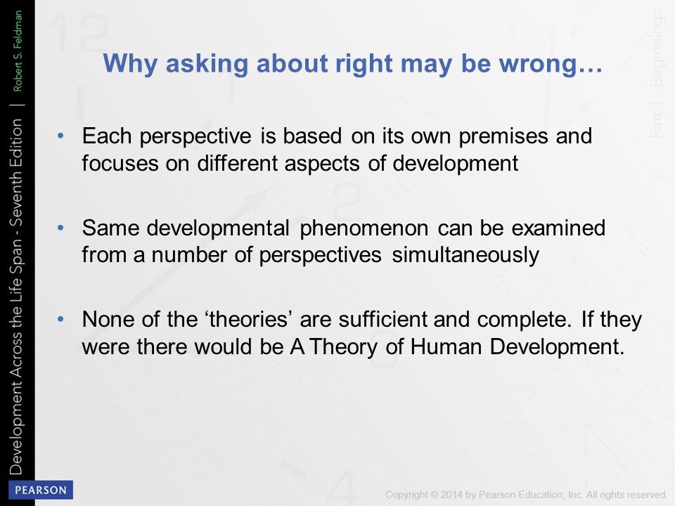Why asking about right may be wrong… Each perspective is based on its own premises and focuses on different aspects of development Same developmental phenomenon can be examined from a number of perspectives simultaneously None of the 'theories' are sufficient and complete.