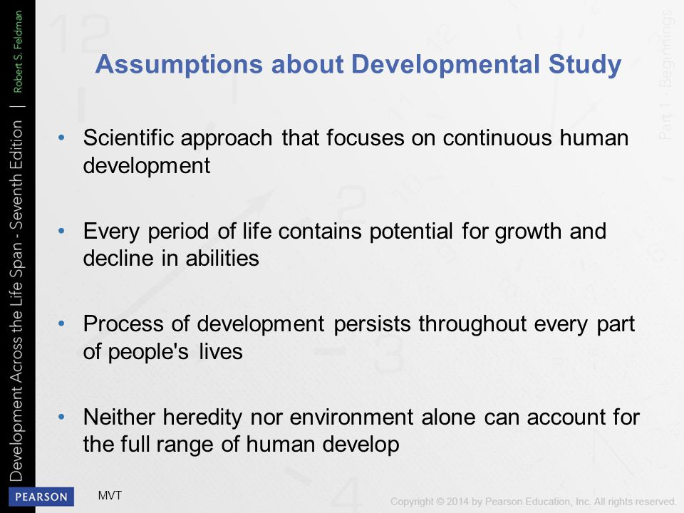 Assumptions about Developmental Study Scientific approach that focuses on continuous human development Every period of life contains potential for growth and decline in abilities Process of development persists throughout every part of people s lives Neither heredity nor environment alone can account for the full range of human develop MVT
