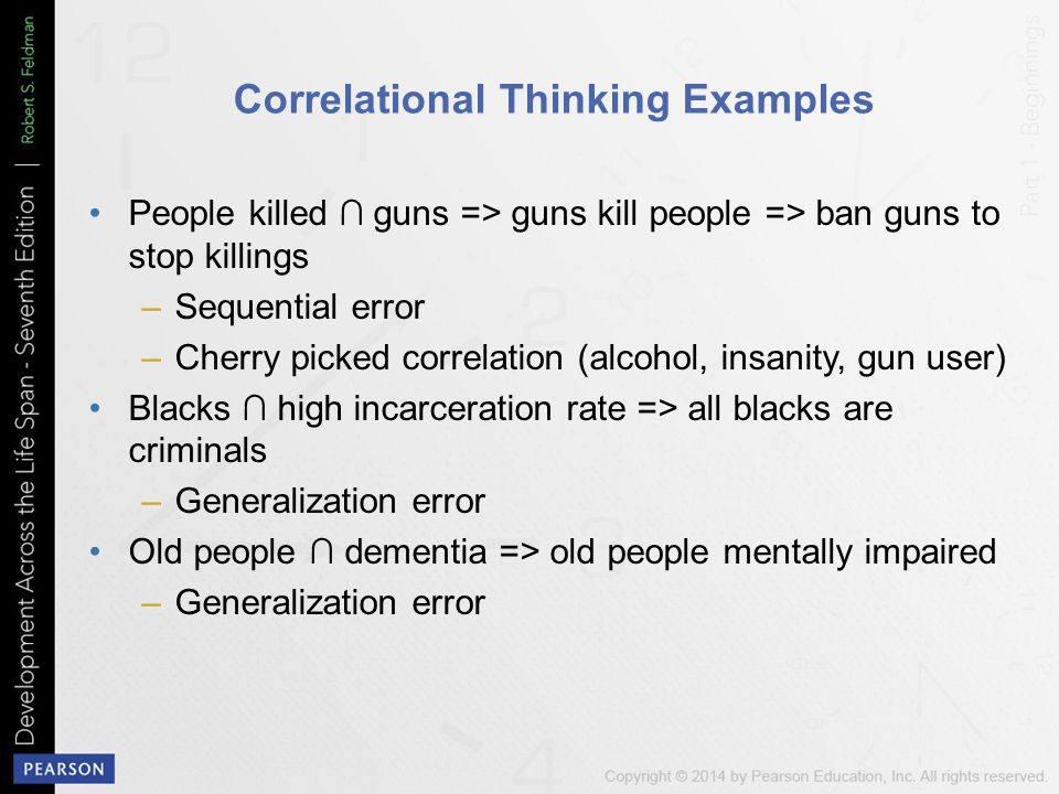 Correlational Thinking Examples People killed ∩ guns => guns kill people => ban guns to stop killings –Sequential error –Cherry picked correlation (alcohol, insanity, gun user) Blacks ∩ high incarceration rate => all blacks are criminals –Generalization error Old people ∩ dementia => old people mentally impaired –Generalization error