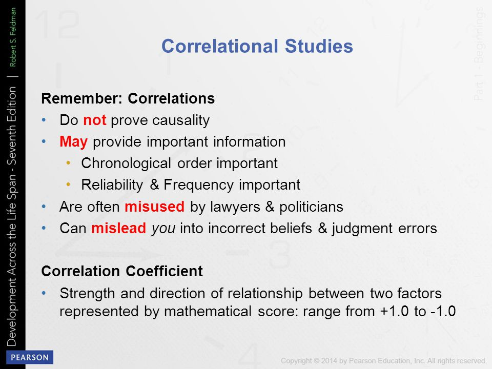 Correlational Studies Remember: Correlations Do not prove causality May provide important information Chronological order important Reliability & Frequency important Are often misused by lawyers & politicians Can mislead you into incorrect beliefs & judgment errors Correlation Coefficient Strength and direction of relationship between two factors represented by mathematical score: range from +1.0 to -1.0