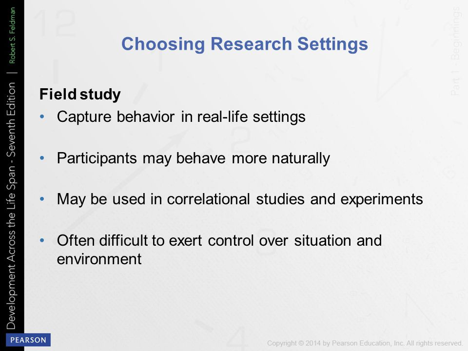 Choosing Research Settings Field study Capture behavior in real-life settings Participants may behave more naturally May be used in correlational studies and experiments Often difficult to exert control over situation and environment