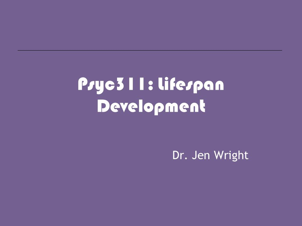 Psyc311: Lifespan Development Dr. Jen Wright
