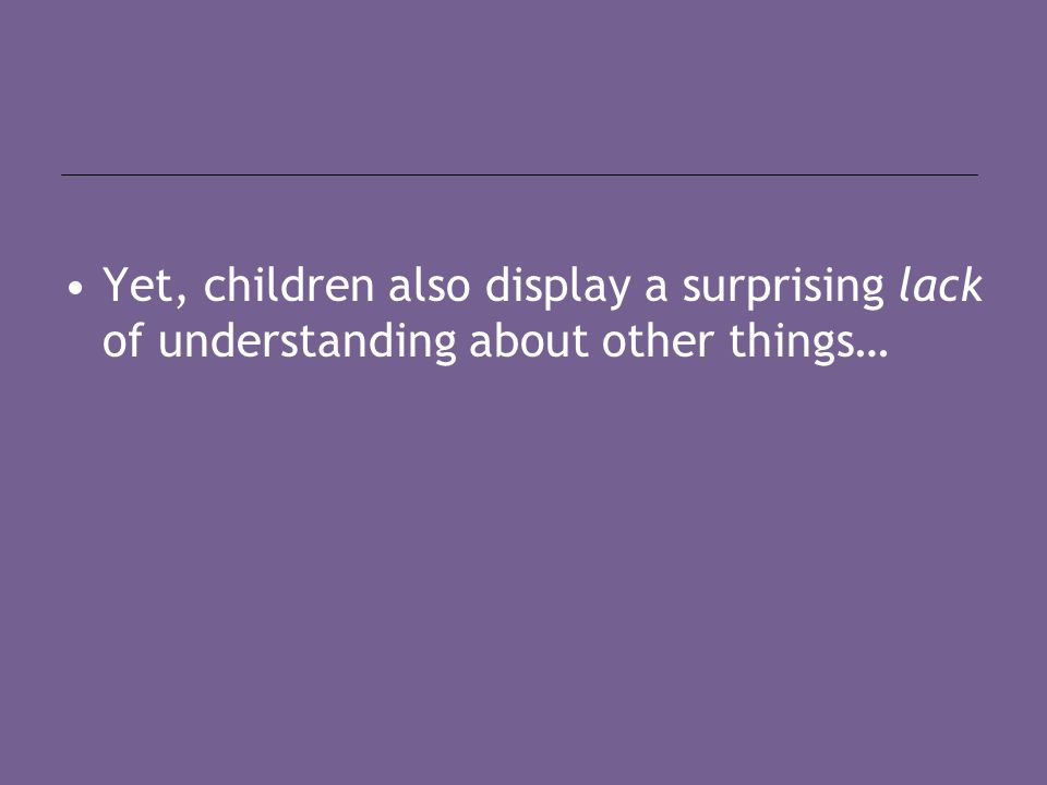 Yet, children also display a surprising lack of understanding about other things…