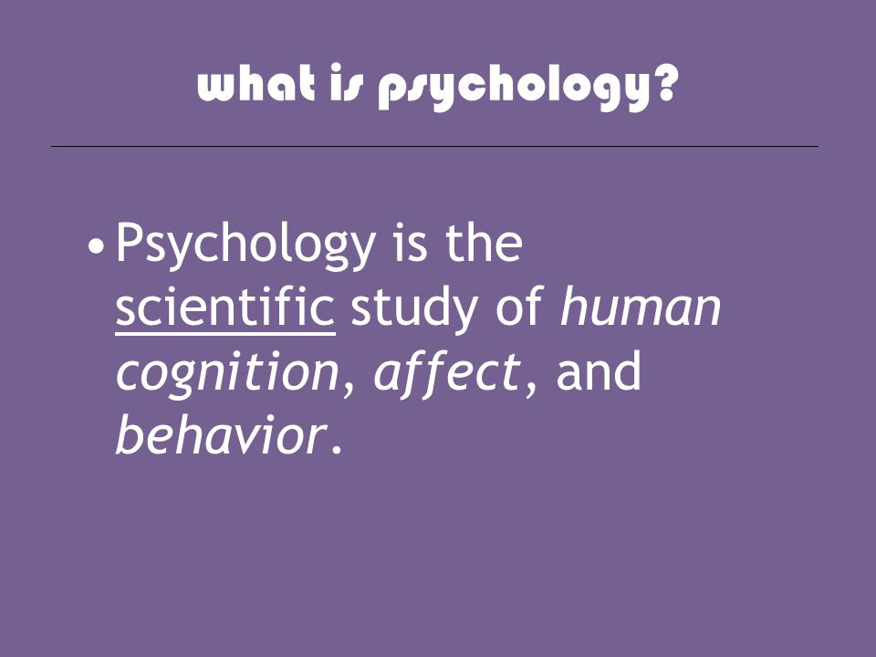 what is psychology? Psychology is the scientific study of human cognition, affect, and behavior.