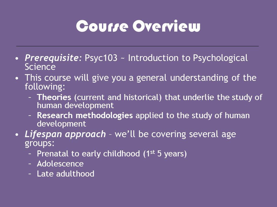 Course Overview Prerequisite: Psyc103 ~ Introduction to Psychological Science This course will give you a general understanding of the following: –The