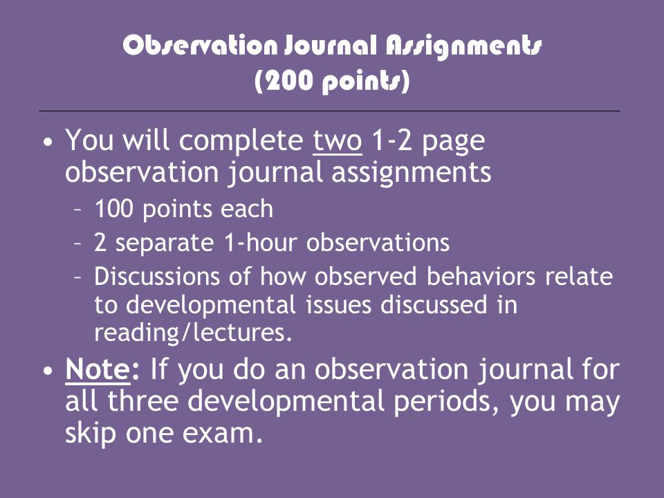 Observation Journal Assignments (200 points) You will complete two 1-2 page observation journal assignments –100 points each –2 separate 1-hour observ