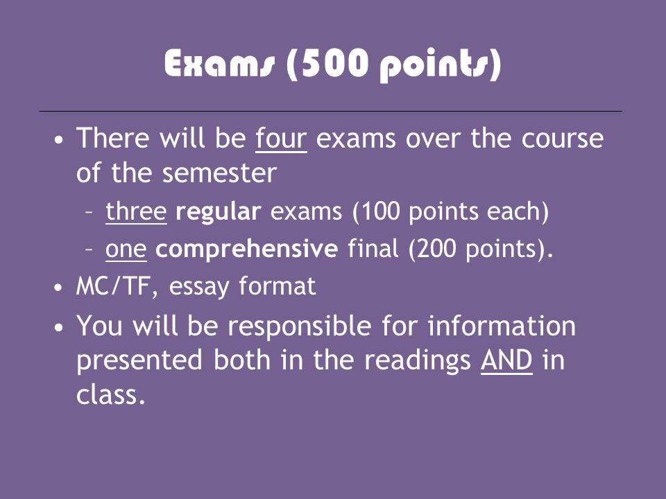 Exams (500 points) There will be four exams over the course of the semester –three regular exams (100 points each) –one comprehensive final (200 point